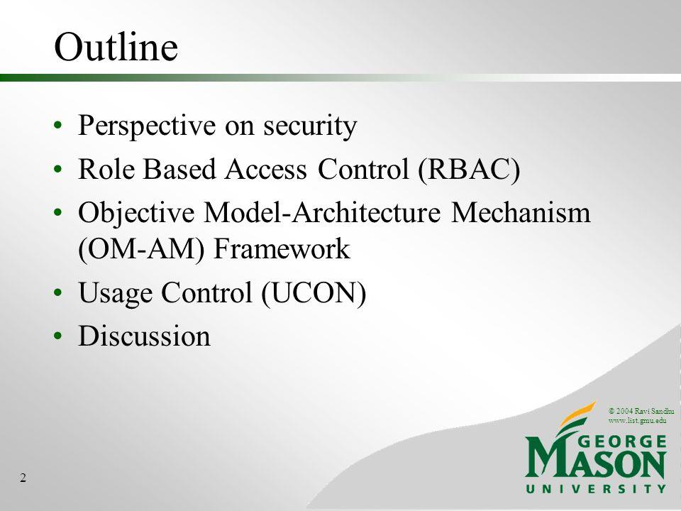© 2004 Ravi Sandhu www.list.gmu.edu 2 Outline Perspective on security Role Based Access Control (RBAC) Objective Model-Architecture Mechanism (OM-AM)