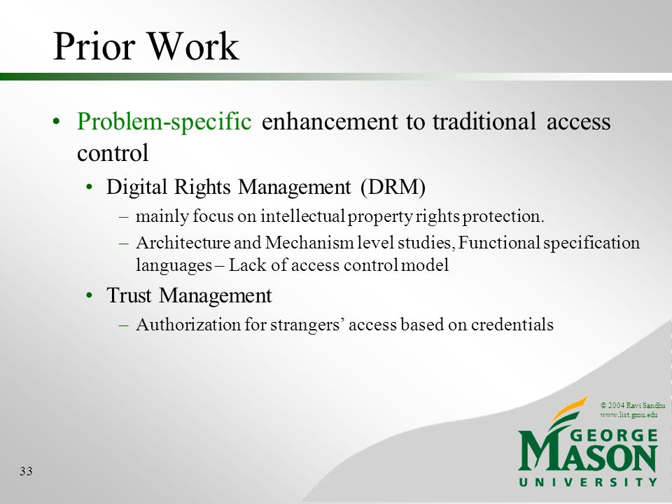 © 2004 Ravi Sandhu www.list.gmu.edu 33 Prior Work Problem-specific enhancement to traditional access control Digital Rights Management (DRM) –mainly f