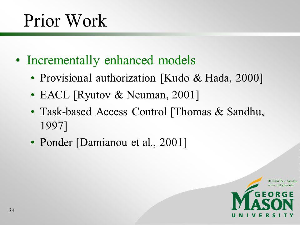 © 2004 Ravi Sandhu www.list.gmu.edu 34 Prior Work Incrementally enhanced models Provisional authorization [Kudo & Hada, 2000] EACL [Ryutov & Neuman, 2