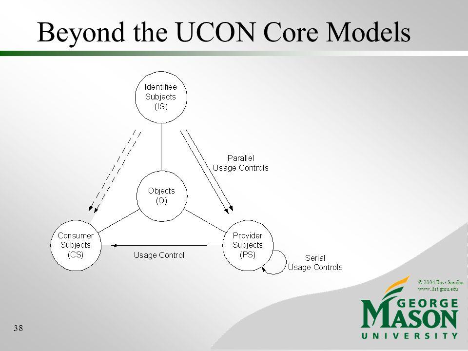 © 2004 Ravi Sandhu www.list.gmu.edu 38 Beyond the UCON Core Models