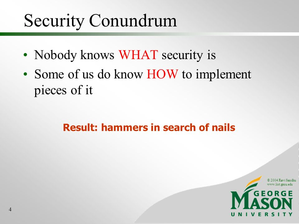 © 2004 Ravi Sandhu www.list.gmu.edu 4 Security Conundrum Nobody knows WHAT security is Some of us do know HOW to implement pieces of it Result: hammer