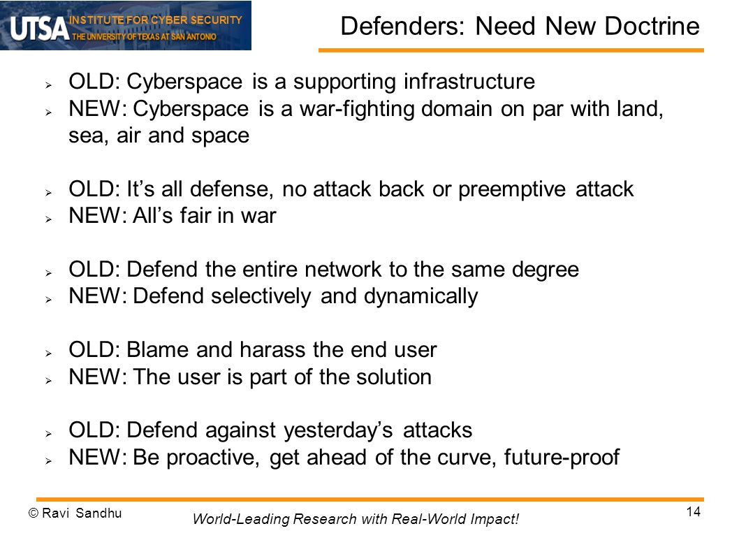 INSTITUTE FOR CYBER SECURITY Defenders: Need New Doctrine OLD: Cyberspace is a supporting infrastructure NEW: Cyberspace is a war-fighting domain on par with land, sea, air and space OLD: Its all defense, no attack back or preemptive attack NEW: Alls fair in war OLD: Defend the entire network to the same degree NEW: Defend selectively and dynamically OLD: Blame and harass the end user NEW: The user is part of the solution OLD: Defend against yesterdays attacks NEW: Be proactive, get ahead of the curve, future-proof © Ravi Sandhu 14 World-Leading Research with Real-World Impact!