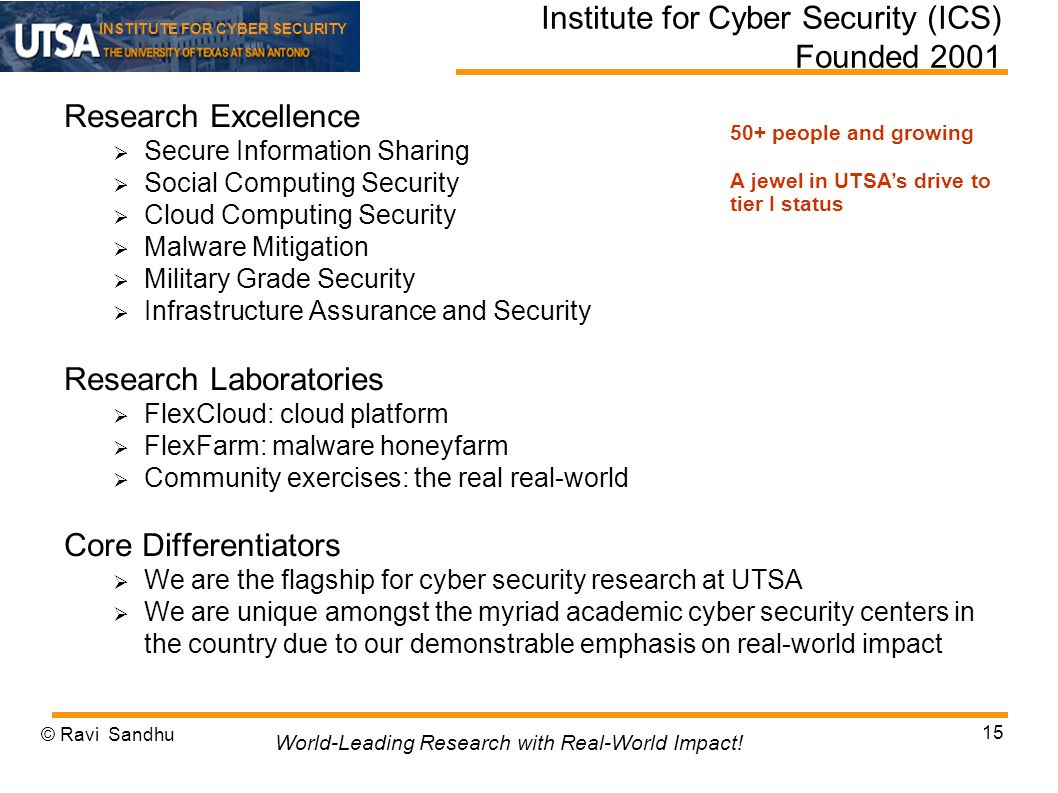 INSTITUTE FOR CYBER SECURITY Institute for Cyber Security (ICS) Founded 2001 Research Excellence Secure Information Sharing Social Computing Security Cloud Computing Security Malware Mitigation Military Grade Security Infrastructure Assurance and Security Research Laboratories FlexCloud: cloud platform FlexFarm: malware honeyfarm Community exercises: the real real-world Core Differentiators We are the flagship for cyber security research at UTSA We are unique amongst the myriad academic cyber security centers in the country due to our demonstrable emphasis on real-world impact © Ravi Sandhu 15 World-Leading Research with Real-World Impact.