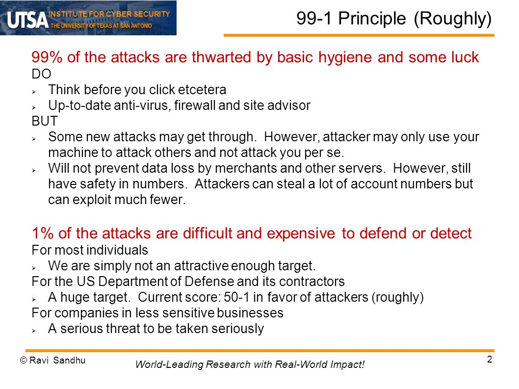 INSTITUTE FOR CYBER SECURITY 99-1 Principle (Roughly) 99% of the attacks are thwarted by basic hygiene and some luck DO Think before you click etcetera Up-to-date anti-virus, firewall and site advisor BUT Some new attacks may get through.