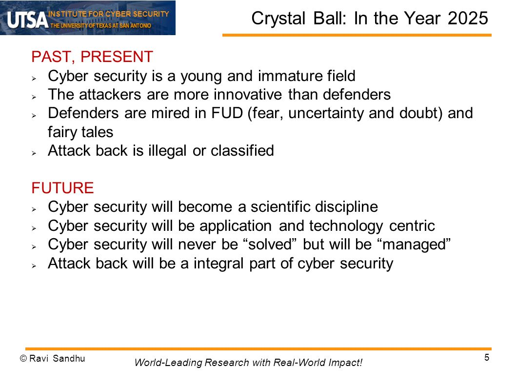 INSTITUTE FOR CYBER SECURITY Crystal Ball: In the Year 2025 PAST, PRESENT Cyber security is a young and immature field The attackers are more innovative than defenders Defenders are mired in FUD (fear, uncertainty and doubt) and fairy tales Attack back is illegal or classified FUTURE Cyber security will become a scientific discipline Cyber security will be application and technology centric Cyber security will never be solved but will be managed Attack back will be a integral part of cyber security © Ravi Sandhu 5 World-Leading Research with Real-World Impact!