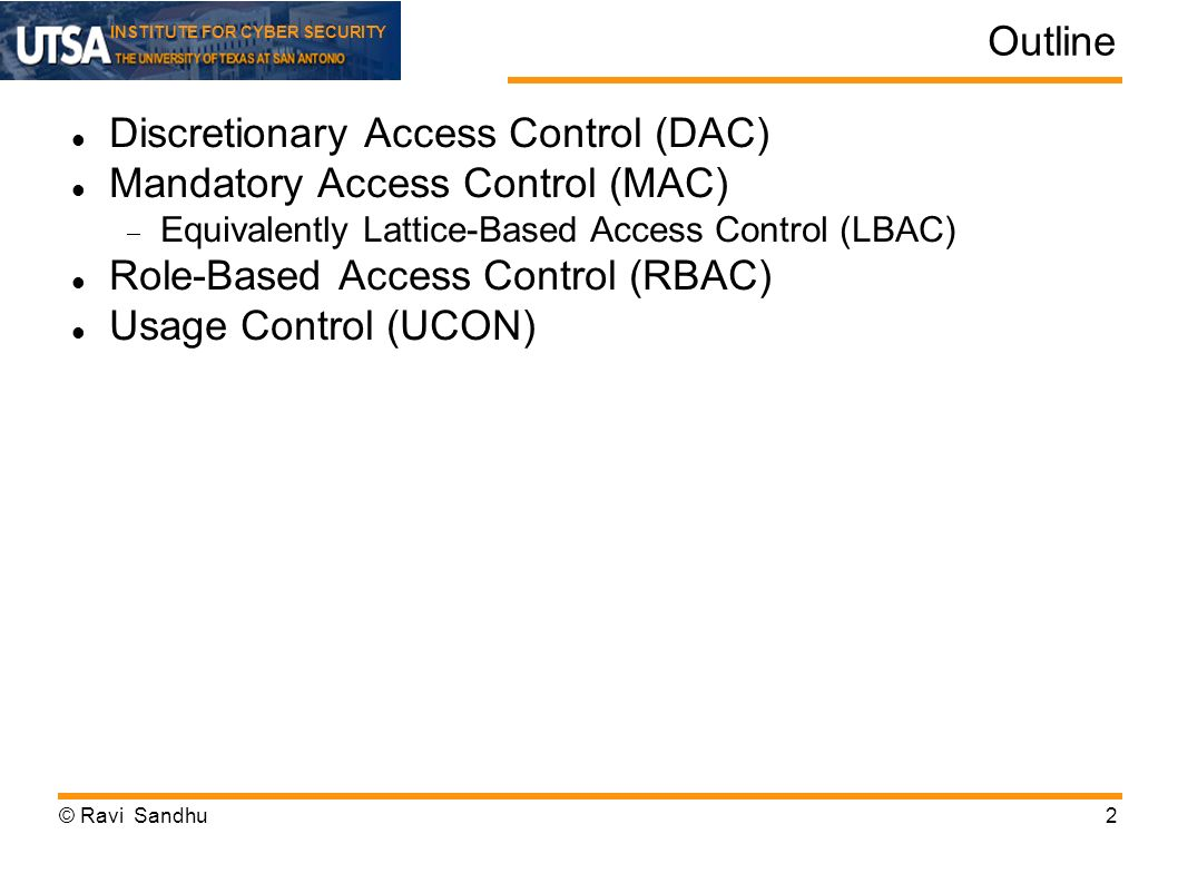 INSTITUTE FOR CYBER SECURITY Access Control Models Discretionary Access Control (DAC) Owner controls access but only to the original, not to copies Mandatory Access Control (MAC) Access based on security labels Labels propagate to copies Role-Based Access Control (RBAC) Access based on roles Can be configured to do DAC or MAC Attribute-Based Access Control (ABAC) Access based on attributes, to possibly include roles, security labels and whatever © Ravi Sandhu33