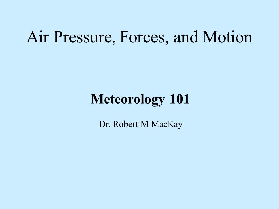 Air Pressure, Forces, and Motion Meteorology 101 Dr. Robert M MacKay