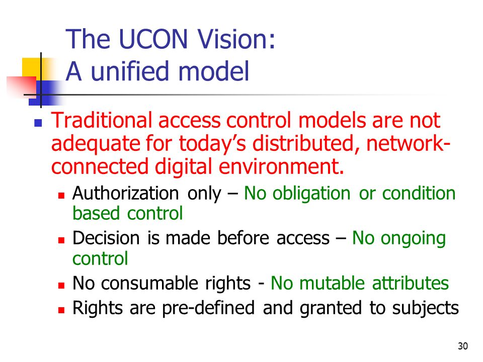 30 The UCON Vision: A unified model Traditional access control models are not adequate for todays distributed, network- connected digital environment.