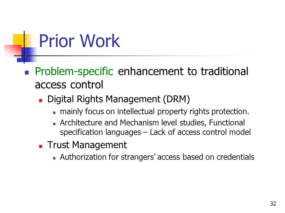 32 Prior Work Problem-specific enhancement to traditional access control Digital Rights Management (DRM) mainly focus on intellectual property rights