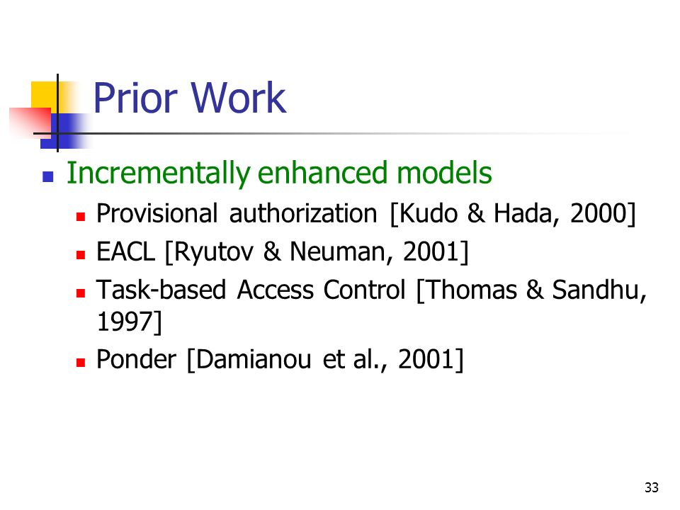 33 Prior Work Incrementally enhanced models Provisional authorization [Kudo & Hada, 2000] EACL [Ryutov & Neuman, 2001] Task-based Access Control [Thom