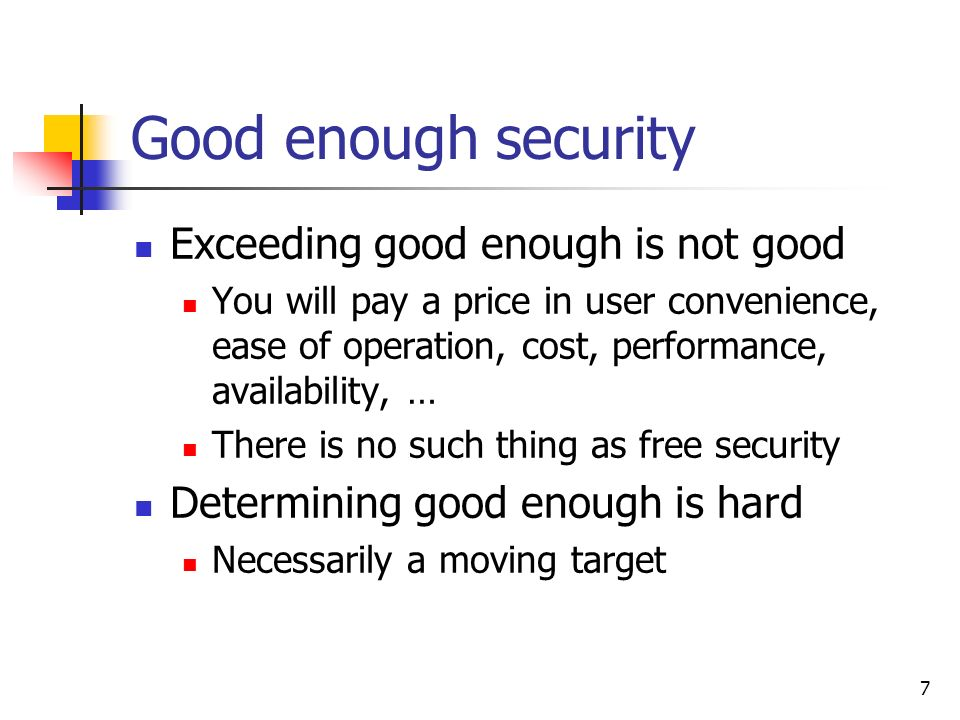 7 Good enough security Exceeding good enough is not good You will pay a price in user convenience, ease of operation, cost, performance, availability, … There is no such thing as free security Determining good enough is hard Necessarily a moving target