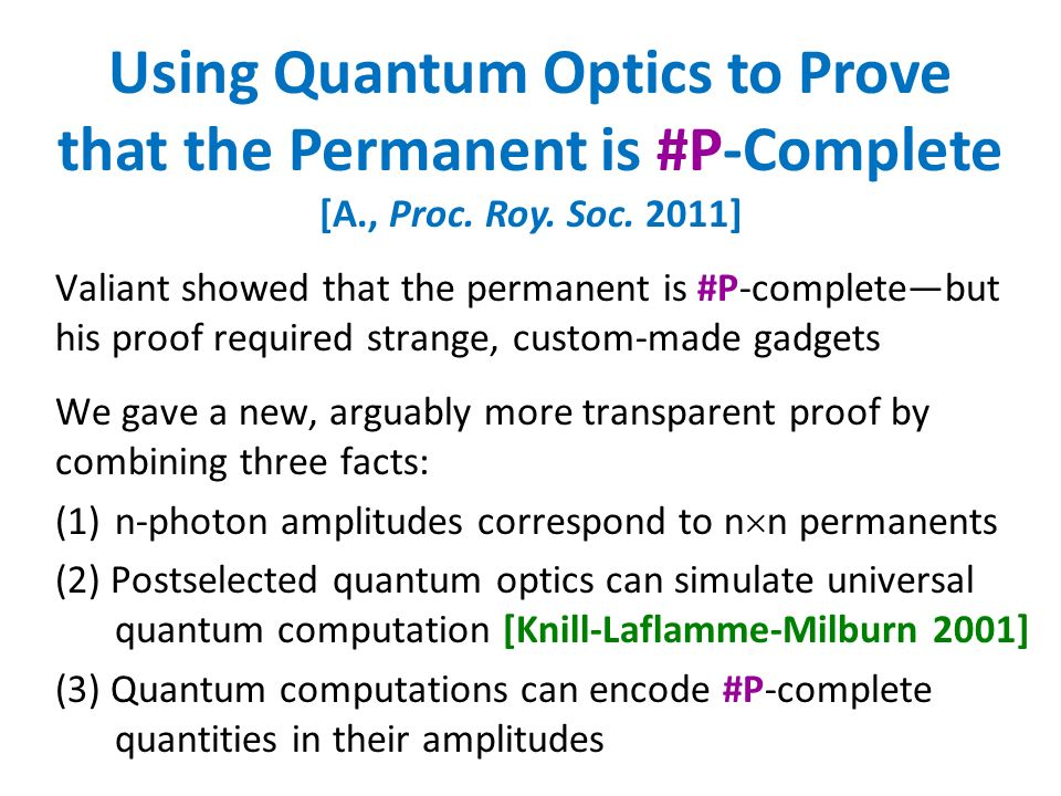 Using Quantum Optics to Prove that the Permanent is #P-Complete [A., Proc. Roy. Soc. 2011] Valiant showed that the permanent is #P-completebut his pro