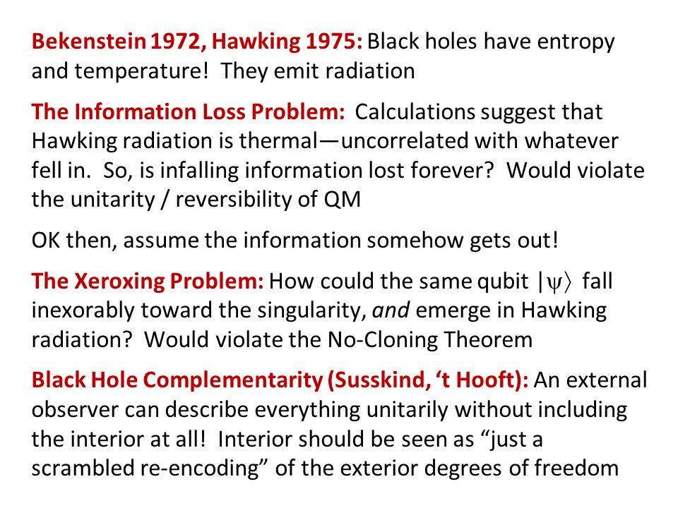 Bekenstein 1972, Hawking 1975: Black holes have entropy and temperature! They emit radiation The Information Loss Problem: Calculations suggest that H