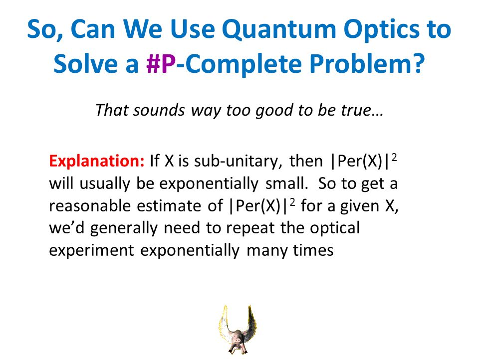 So, Can We Use Quantum Optics to Solve a #P-Complete Problem? Explanation: If X is sub-unitary, then |Per(X)| 2 will usually be exponentially small. S