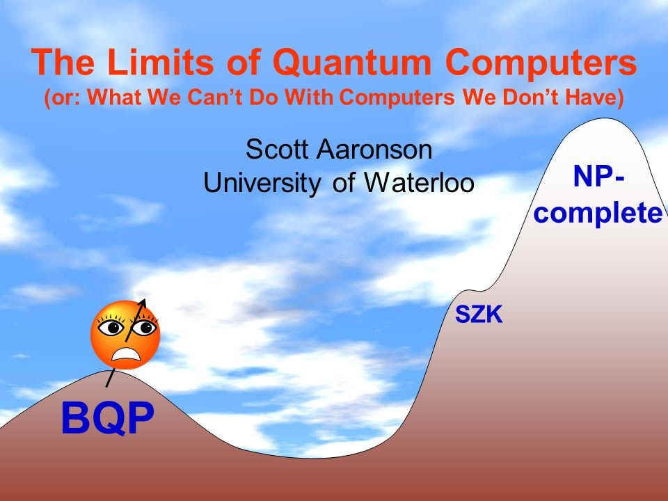 Plan of Talk The Gospel According to Shor Three Limitations of Quantum Computers - Finding collisions in hash functions - Solving NP-complete problems with advice - Finding local optima Turning Lemons into Lemonade - Approximately learning quantum states Summary of Contributions