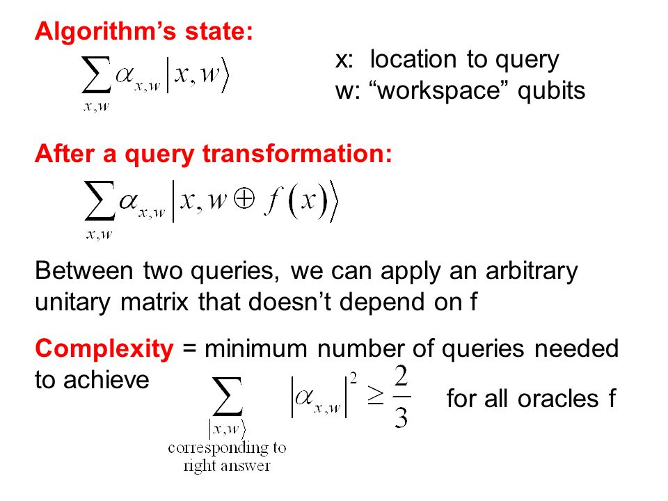 Algorithms state: x: location to query w: workspace qubits After a query transformation: Between two queries, we can apply an arbitrary unitary matrix that doesnt depend on f Complexity = minimum number of queries needed to achieve for all oracles f
