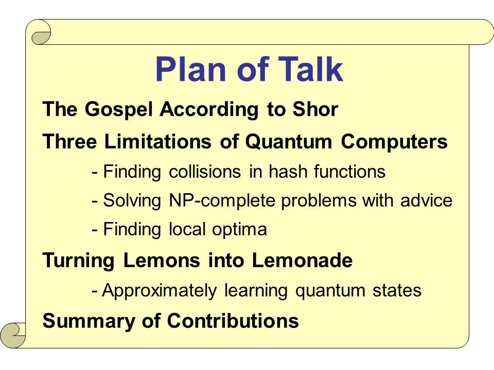 Plan of Talk The Gospel According to Shor Three Limitations of Quantum Computers - Finding collisions in hash functions - Solving NP-complete problems