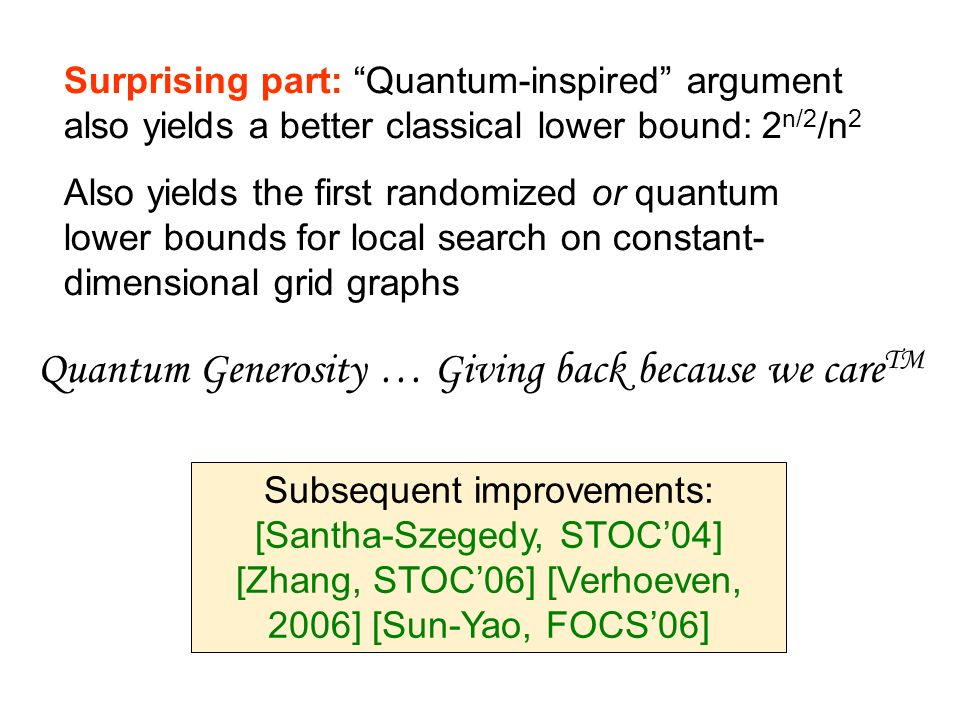 Quantum Generosity … Giving back because we care TM Surprising part: Quantum-inspired argument also yields a better classical lower bound: 2 n/2 /n 2 Also yields the first randomized or quantum lower bounds for local search on constant- dimensional grid graphs Subsequent improvements: [Santha-Szegedy, STOC04] [Zhang, STOC06] [Verhoeven, 2006] [Sun-Yao, FOCS06]