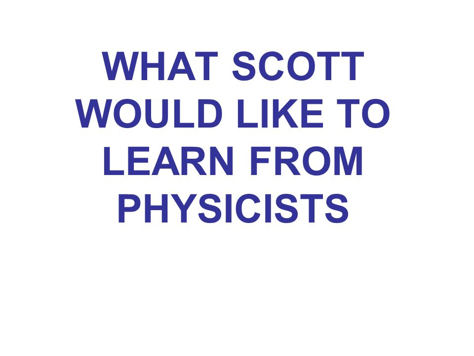 WHAT SCOTT WOULD LIKE TO LEARN FROM PHYSICISTS