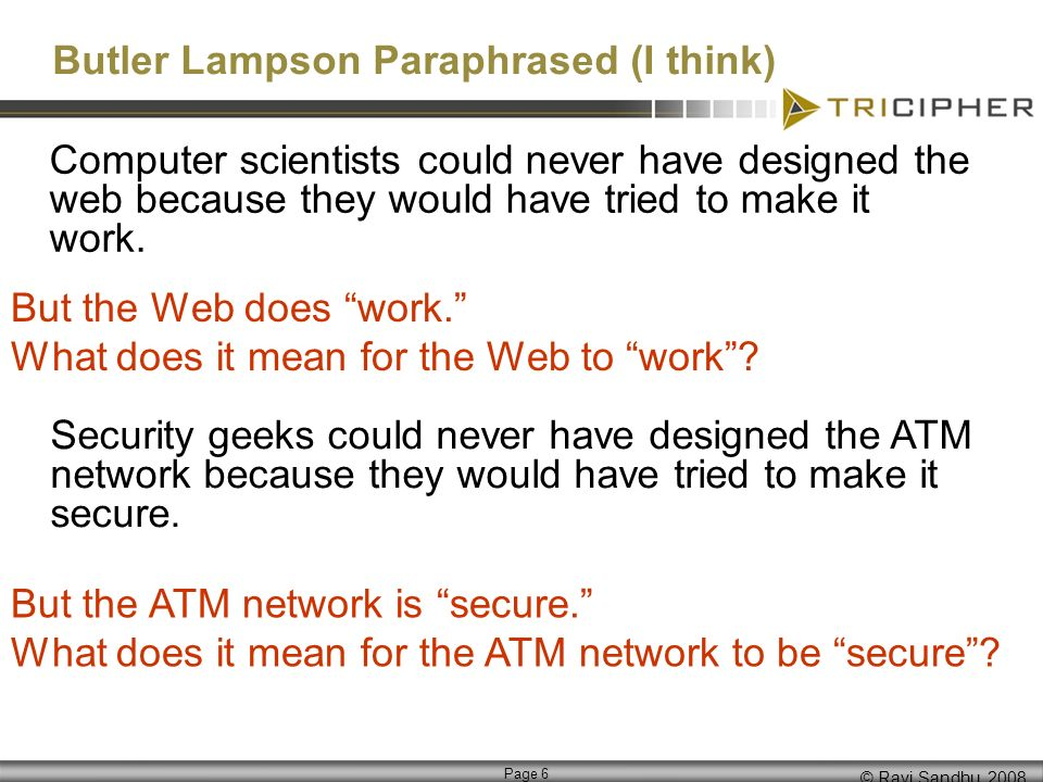 © Ravi Sandhu, 2008 Page 6 Butler Lampson Paraphrased (I think) Computer scientists could never have designed the web because they would have tried to make it work.