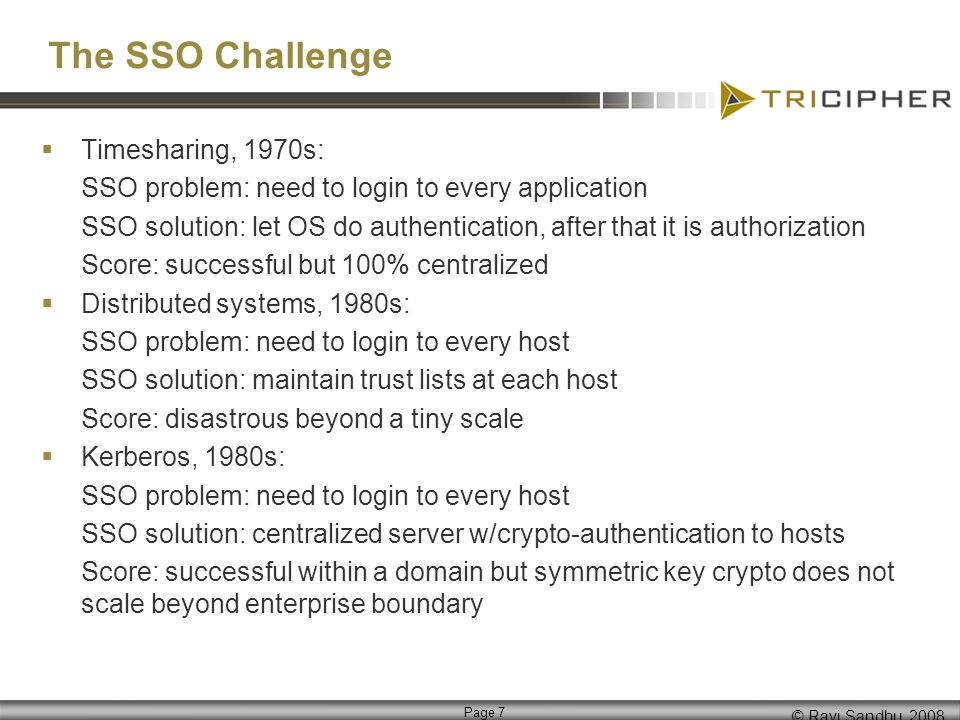 © Ravi Sandhu, 2008 Page 8 The SSO Challenge SSL, 1990s: SSO problem: need to login to every webserver SSO solution: PKI Score: half successful, webserver certs deployed but no browser certs WebSSO, 1990s, early 2000s: SSO problem: need to login to every webserver SSO solution: carry authentication information in browser cookies Score: successful within a domain but passwords do not scale beyond enterprise boundary The future as per conventional wisdom, late 2000s, early 2010s: SSO problem: need to login to every webserver, many being external SaaS SSO solution: PKI plus federation Prediction: PKI will remain in some form, federation will remain in some form BUT todays conventional wisdom is likely dead wrong
