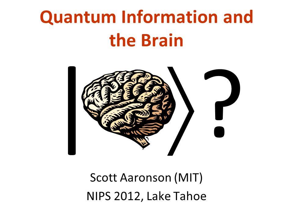 Quantum Information and the Brain Scott Aaronson (MIT) NIPS 2012, Lake Tahoe |