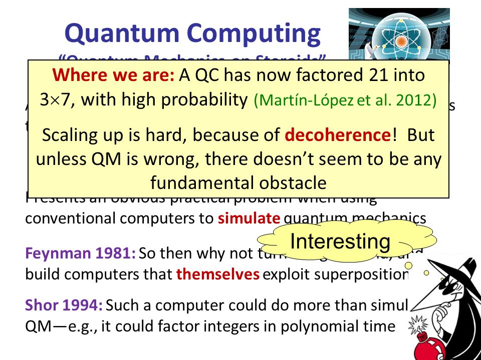A general entangled state of n qubits requires ~2 n amplitudes to specify: Quantum Computing Quantum Mechanics on Steroids Presents an obvious practical problem when using conventional computers to simulate quantum mechanics Feynman 1981: So then why not turn things around, and build computers that themselves exploit superposition.