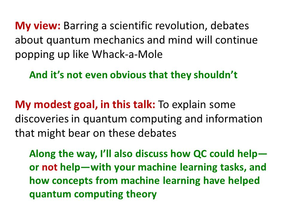 My view: Barring a scientific revolution, debates about quantum mechanics and mind will continue popping up like Whack-a-Mole And its not even obvious that they shouldnt My modest goal, in this talk: To explain some discoveries in quantum computing and information that might bear on these debates Along the way, Ill also discuss how QC could help or not helpwith your machine learning tasks, and how concepts from machine learning have helped quantum computing theory
