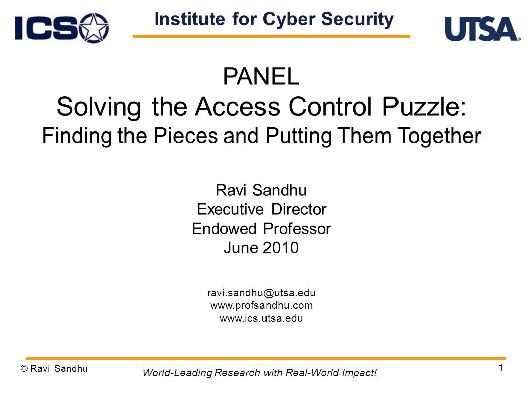 1 PANEL Solving the Access Control Puzzle: Finding the Pieces and Putting Them Together Ravi Sandhu Executive Director Endowed Professor June 2010 ravi.sandhu@utsa.edu www.profsandhu.com www.ics.utsa.edu © Ravi Sandhu World-Leading Research with Real-World Impact.