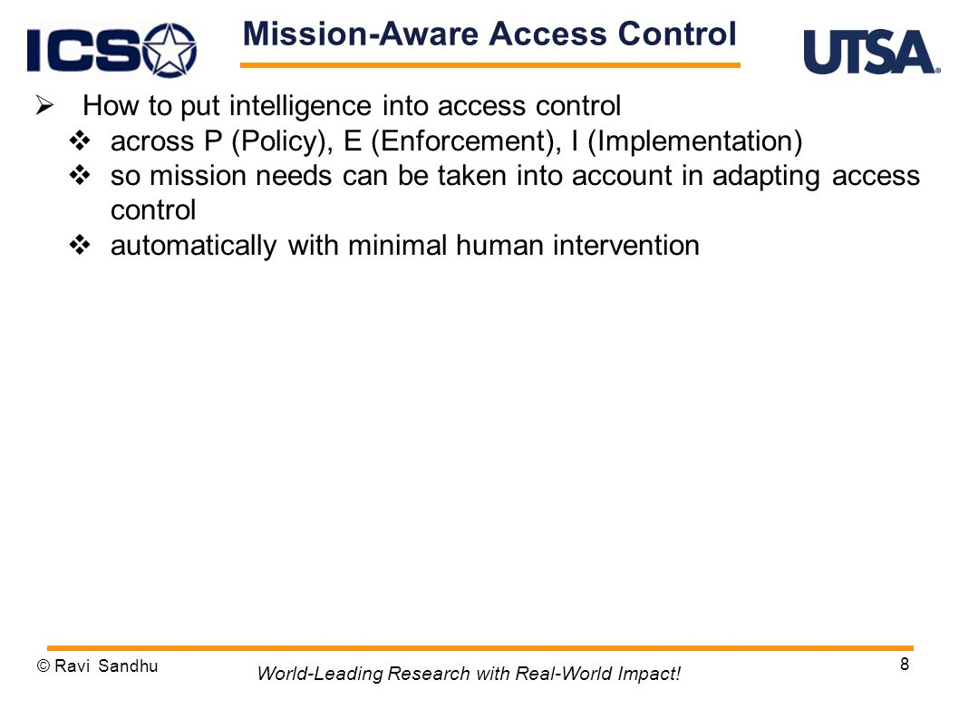 8 Mission-Aware Access Control How to put intelligence into access control across P (Policy), E (Enforcement), I (Implementation) so mission needs can be taken into account in adapting access control automatically with minimal human intervention © Ravi Sandhu World-Leading Research with Real-World Impact!