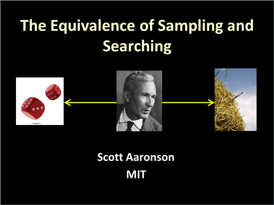 The Equivalence of Sampling and Searching Scott Aaronson MIT