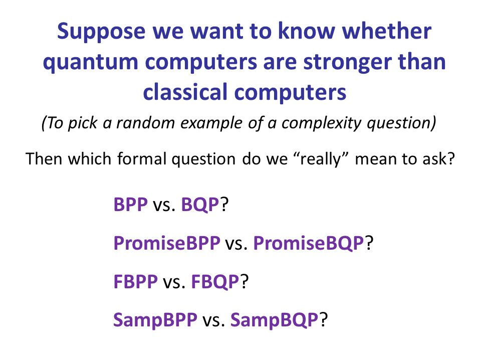 Suppose we want to know whether quantum computers are stronger than classical computers BPP vs.