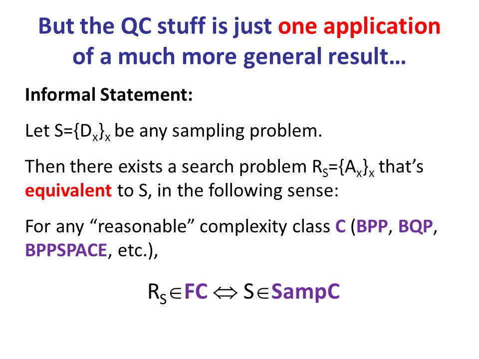 But the QC stuff is just one application of a much more general result… Informal Statement: Let S={D x } x be any sampling problem.
