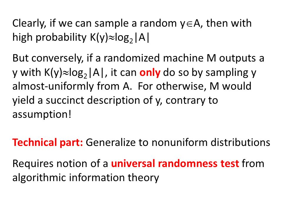 Clearly, if we can sample a random y A, then with high probability K(y) log 2 |A| But conversely, if a randomized machine M outputs a y with K(y) log 2 |A|, it can only do so by sampling y almost-uniformly from A.