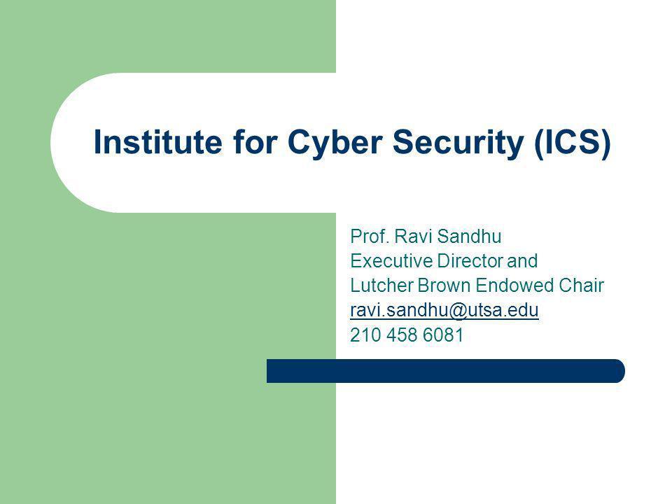 Institute for Cyber Security (ICS) Prof. Ravi Sandhu Executive Director and Lutcher Brown Endowed Chair ravi.sandhu@utsa.edu 210 458 6081