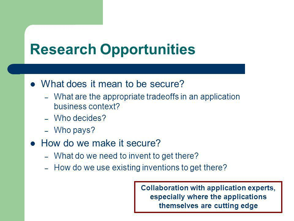 Research Opportunities What does it mean to be secure? – What are the appropriate tradeoffs in an application business context? – Who decides? – Who p