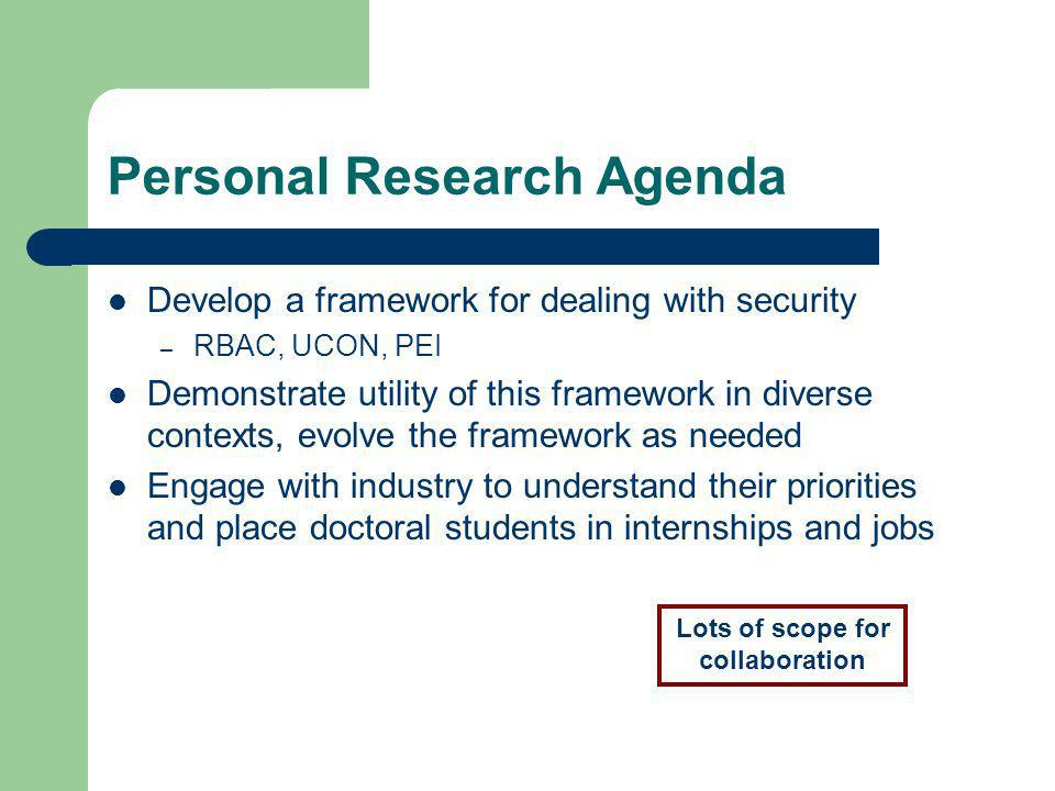 Personal Research Agenda Develop a framework for dealing with security – RBAC, UCON, PEI Demonstrate utility of this framework in diverse contexts, ev