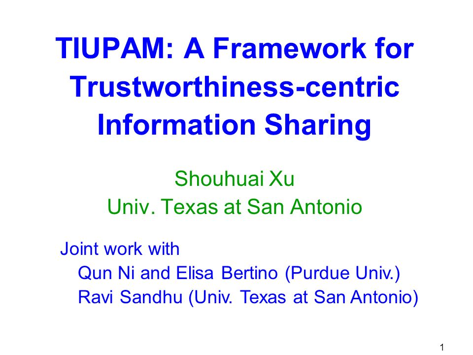 2 Goal A systematic framework for information sharing Trustworthiness-centric Identity, Usage, Provenance, and Attack Management (TIUPAM) Four supporting components: Identity management Usage management Provenance management Attack management The framework is centered at the need of trustworthiness and risk management for decision makers