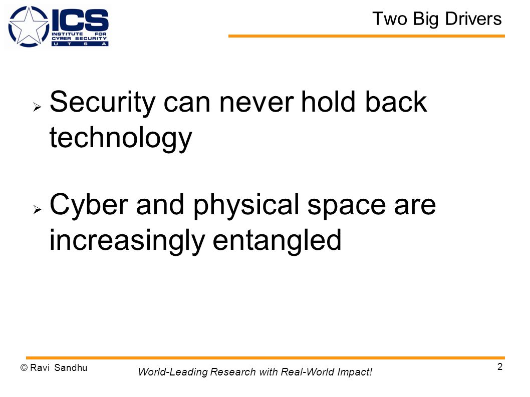 Two Big Drivers Security can never hold back technology Cyber and physical space are increasingly entangled © Ravi Sandhu 2 World-Leading Research with Real-World Impact!