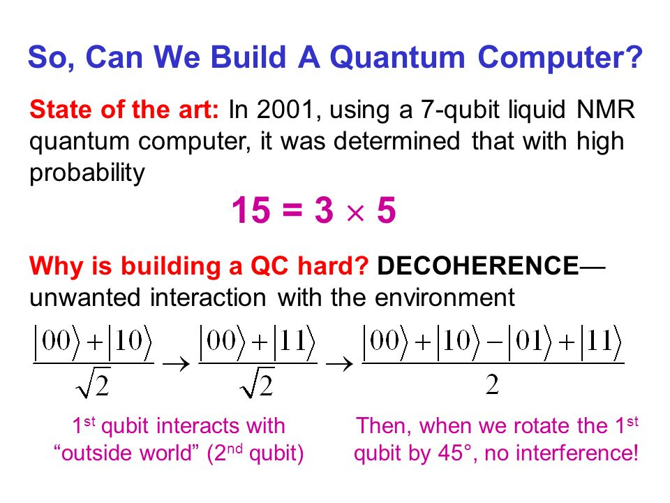 So, Can We Build A Quantum Computer? State of the art: In 2001, using a 7-qubit liquid NMR quantum computer, it was determined that with high probabil