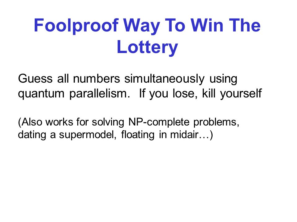 Guess all numbers simultaneously using quantum parallelism. If you lose, kill yourself Foolproof Way To Win The Lottery (Also works for solving NP-com