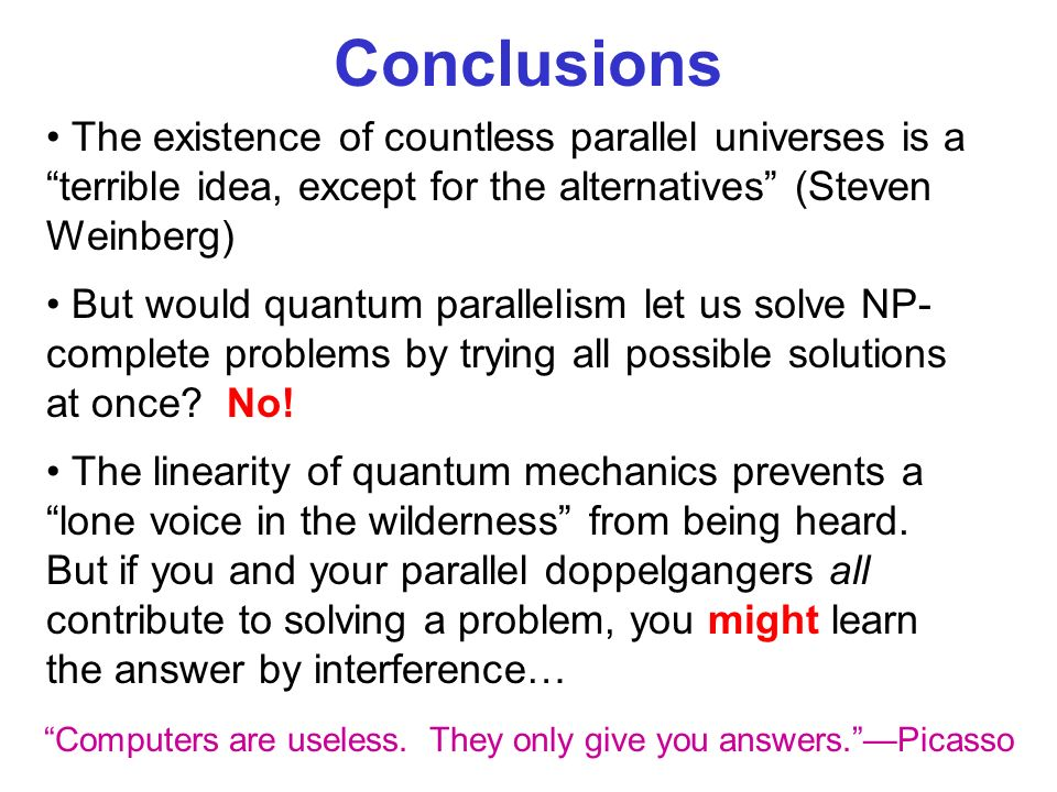 Conclusions The existence of countless parallel universes is a terrible idea, except for the alternatives (Steven Weinberg) But would quantum parallel
