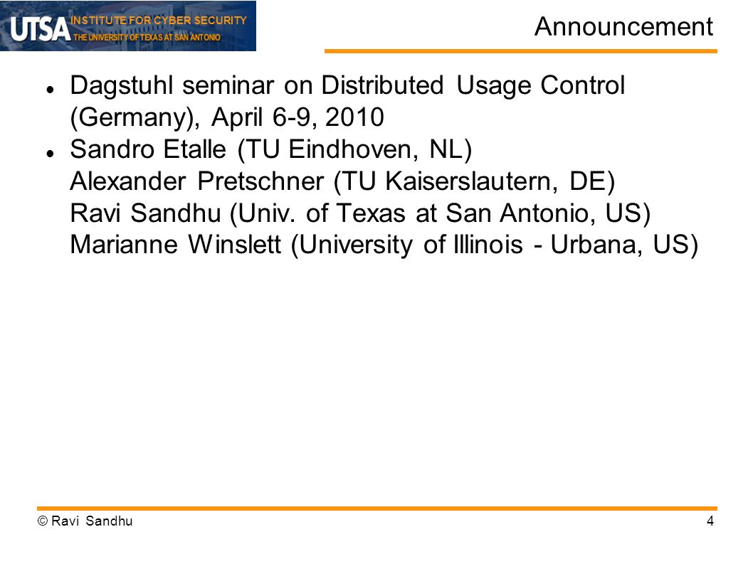 INSTITUTE FOR CYBER SECURITY Announcement Dagstuhl seminar on Distributed Usage Control (Germany), April 6-9, 2010 Sandro Etalle (TU Eindhoven, NL) Alexander Pretschner (TU Kaiserslautern, DE) Ravi Sandhu (Univ.