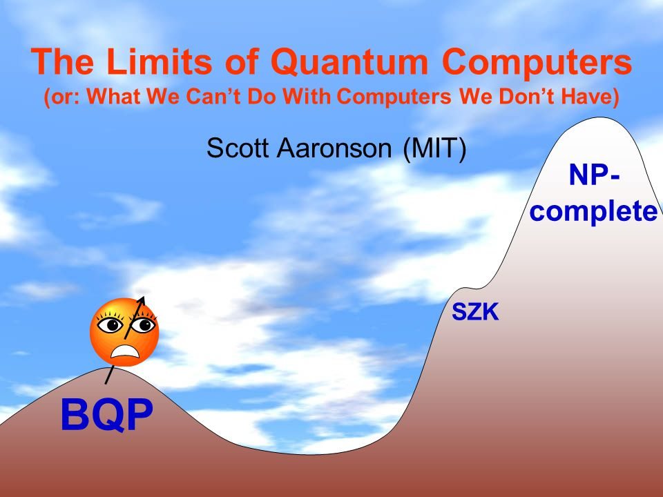 The Limits of Quantum Computers (or: What We Cant Do With Computers We Dont Have) Scott Aaronson (MIT) BQP NP- complete SZK