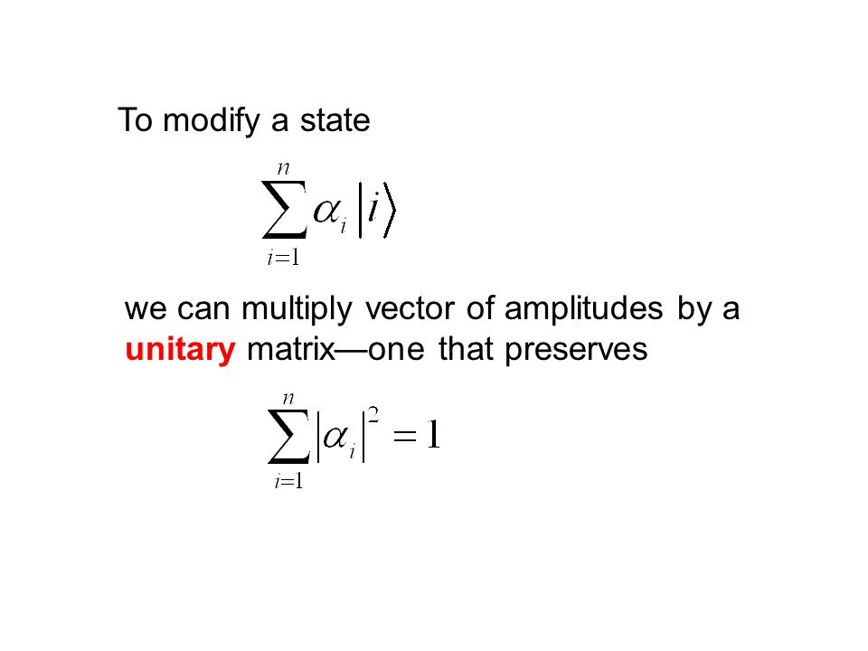 To modify a state we can multiply vector of amplitudes by a unitary matrixone that preserves