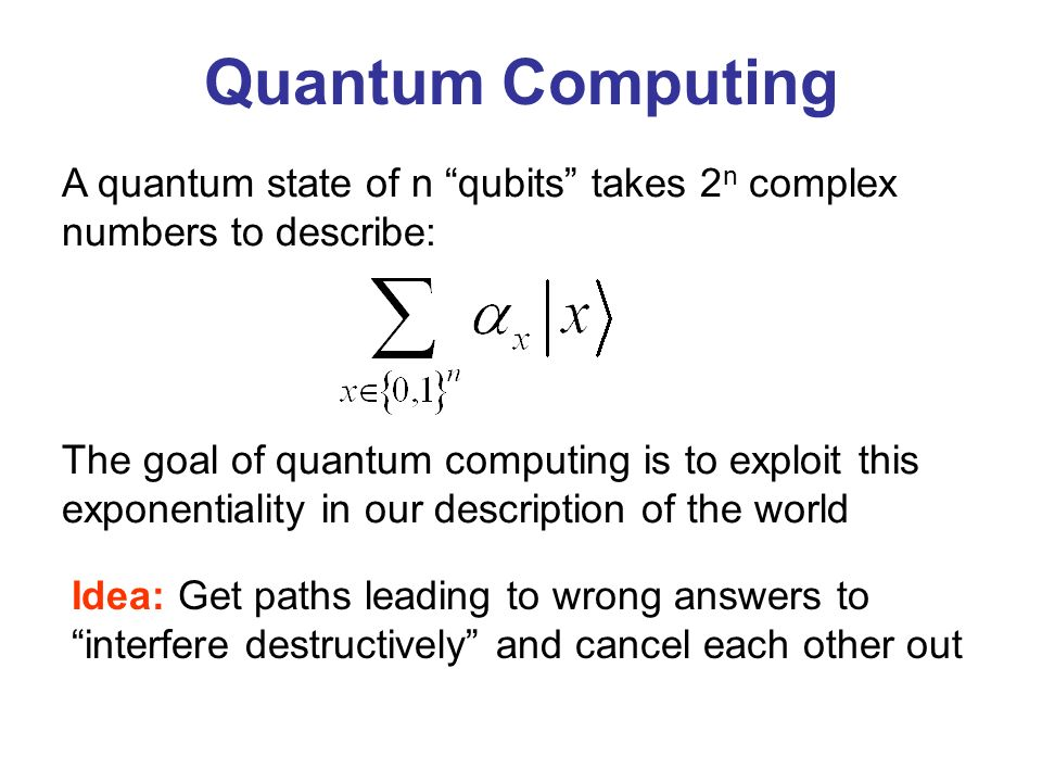 A quantum state of n qubits takes 2 n complex numbers to describe: Quantum Computing The goal of quantum computing is to exploit this exponentiality i
