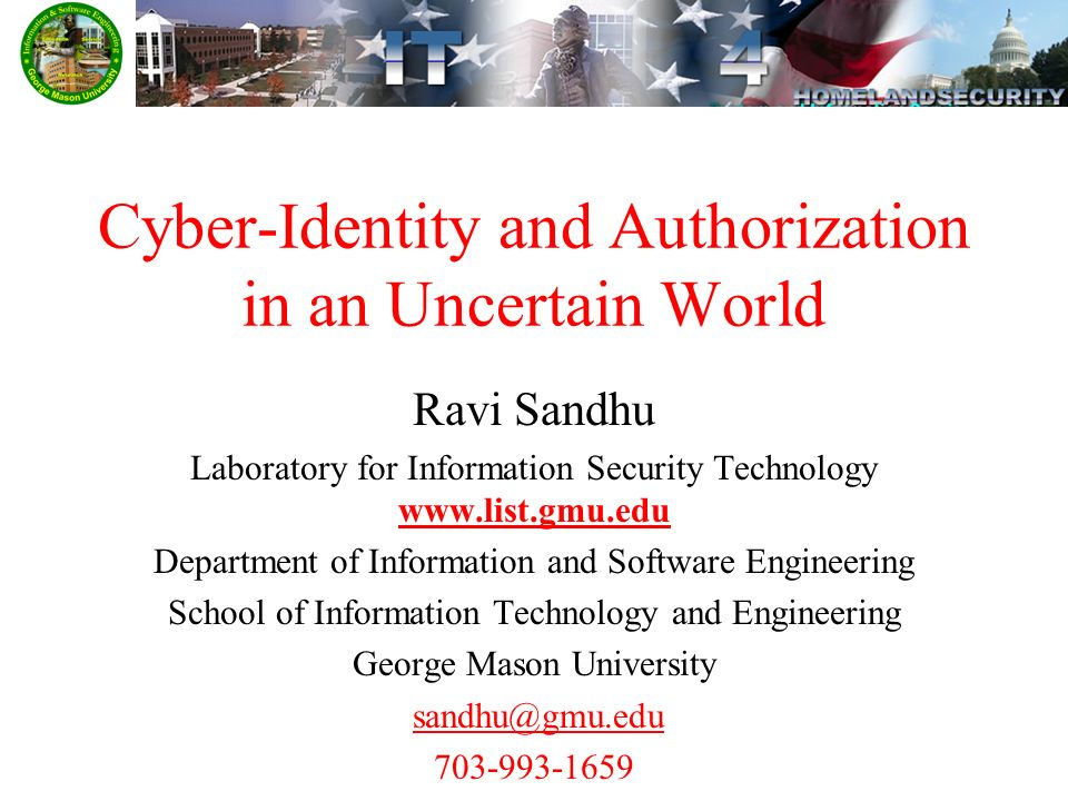 Cyber-Identity and Authorization in an Uncertain World Ravi Sandhu Laboratory for Information Security Technology   Department of Information and Software Engineering School of Information Technology and Engineering George Mason University