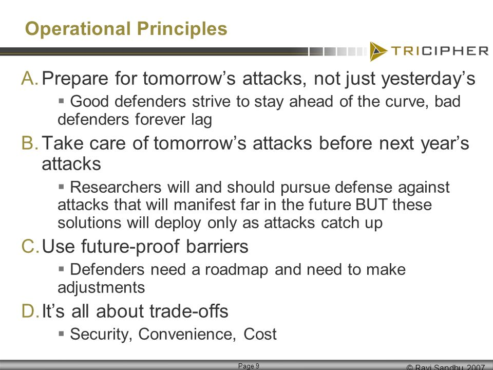 © Ravi Sandhu, 2007 Page 9 Operational Principles A.Prepare for tomorrows attacks, not just yesterdays Good defenders strive to stay ahead of the curve, bad defenders forever lag B.Take care of tomorrows attacks before next years attacks Researchers will and should pursue defense against attacks that will manifest far in the future BUT these solutions will deploy only as attacks catch up C.Use future-proof barriers Defenders need a roadmap and need to make adjustments D.Its all about trade-offs Security, Convenience, Cost