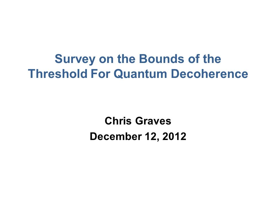 Survey on the Bounds of the Threshold For Quantum Decoherence Chris Graves December 12, 2012