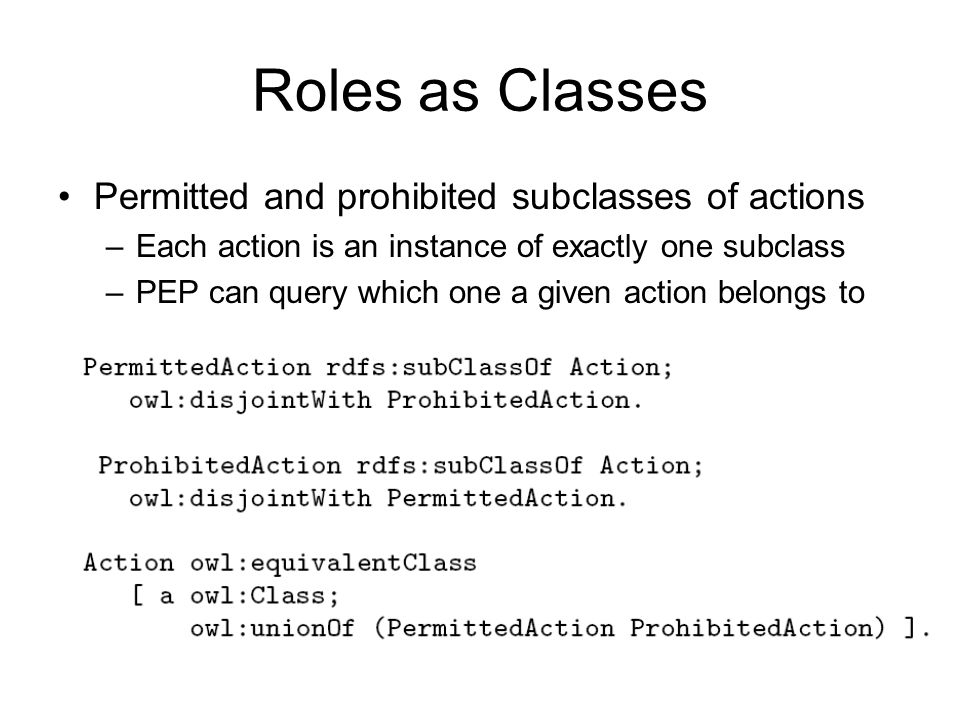 Roles as Classes Permitted and prohibited subclasses of actions –Each action is an instance of exactly one subclass –PEP can query which one a given a